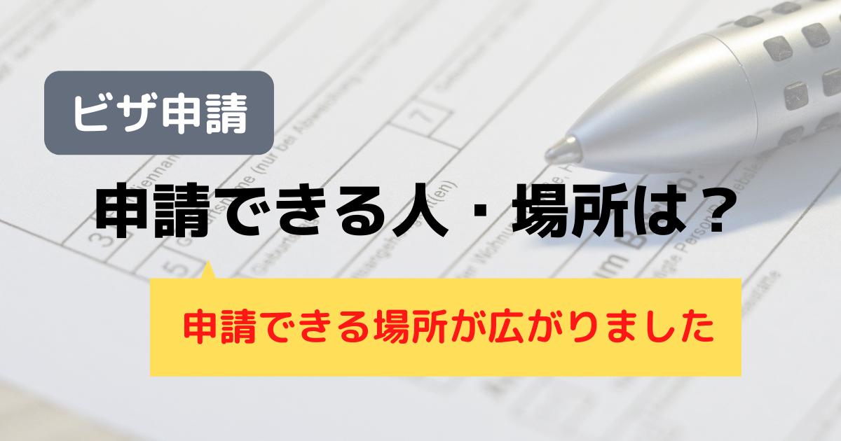 【ビザ申請】申請できる人・場所は?~申請できる場所が広がりました~